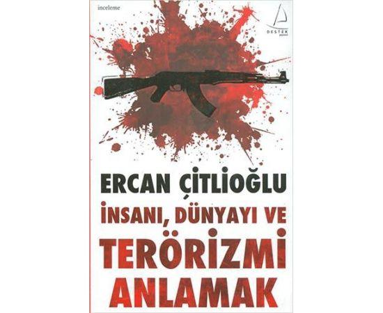 İnsanı, Dünyayı ve Terörizmi Anlamak - Ercan Çitlioğlu - Destek Yayınları