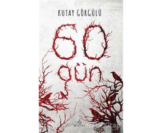 60 Gün - Kutay Görgülü - Ephesus Yayınları